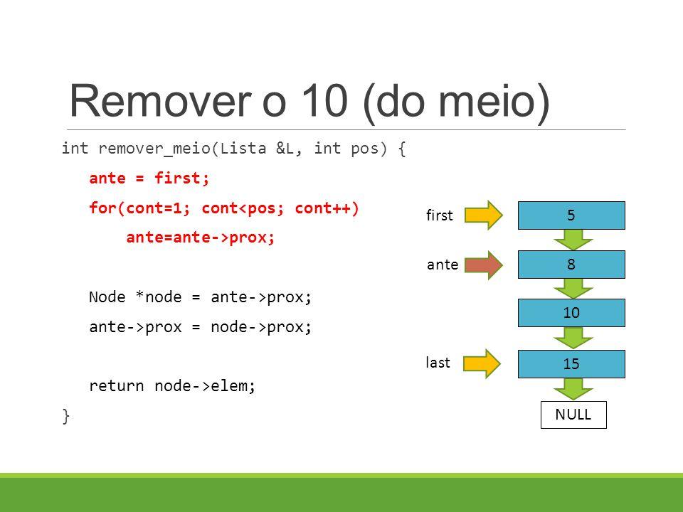 Remover o 10 (do meio) int remover_meio(Lista &L, int pos) { ante = first; for(cont=1; cont<pos; cont++) ante=ante->prox; Node *node = ante->prox; ant