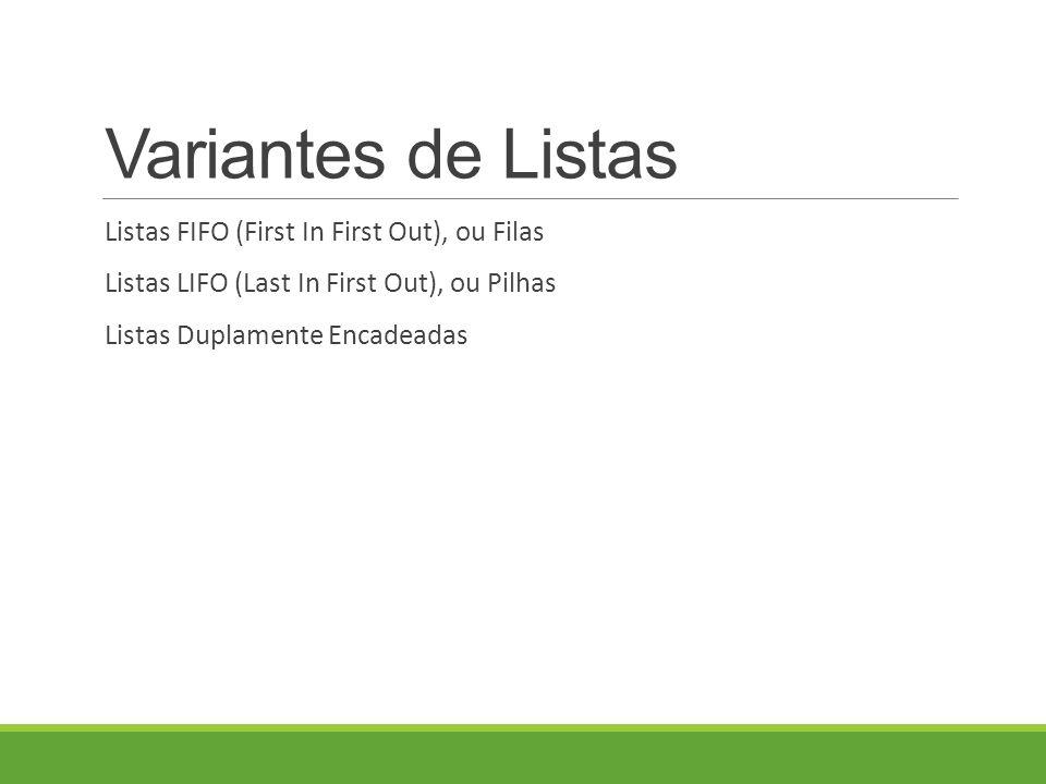 Variantes de Listas Listas FIFO (First In First Out), ou Filas Listas LIFO (Last In First Out), ou Pilhas Listas Duplamente Encadeadas