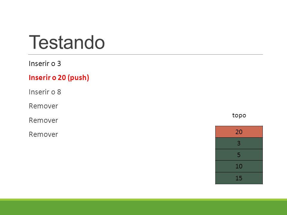 Testando Inserir o 3 Inserir o 20 (push) Inserir o 8 Remover 20 3 5 10 15 topo