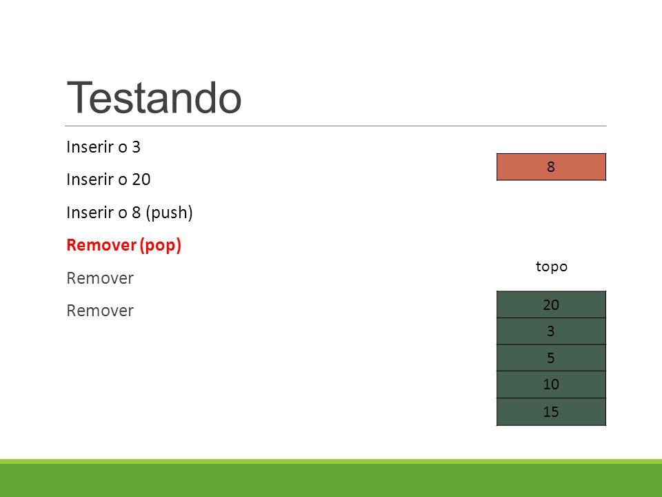 Testando Inserir o 3 Inserir o 20 Inserir o 8 (push) Remover (pop) Remover 20 3 5 10 15 topo 8