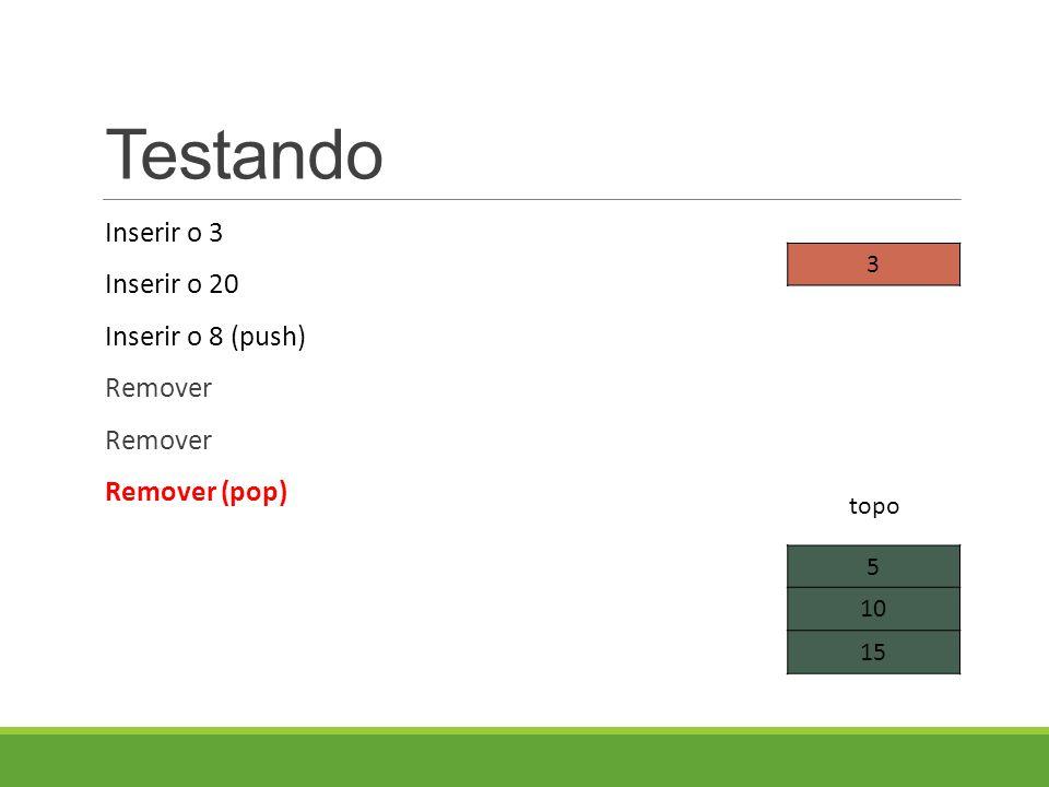 Testando Inserir o 3 Inserir o 20 Inserir o 8 (push) Remover Remover (pop) 5 10 15 topo 3
