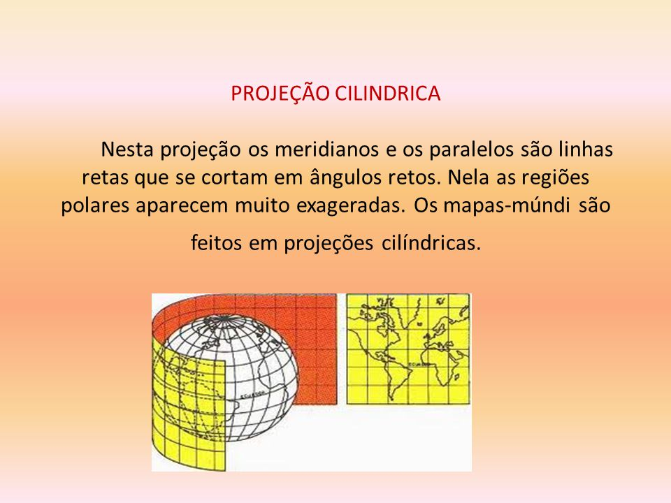 PROJEÇÃO CILÍNDRICA Na projeção cilíndrica, a superfície terrestre é projetada sobre um cilindro tangente ao elipsóide que então é longitudinalmente cortado e planificado.