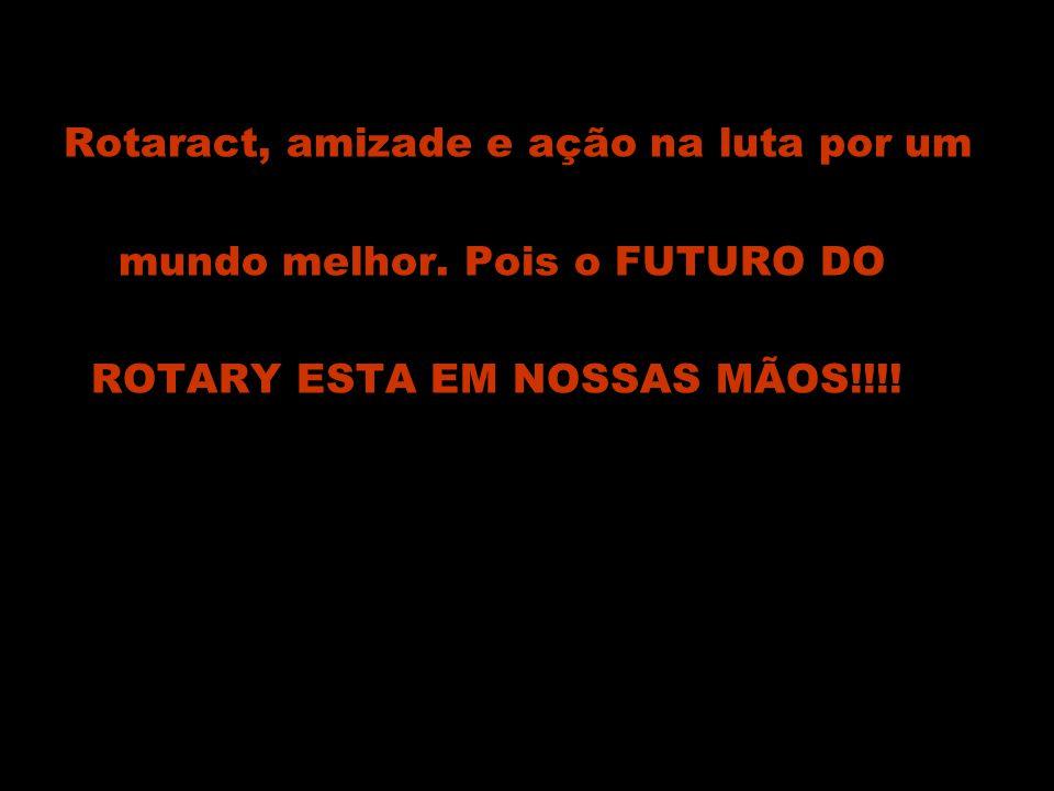 Rotaract, amizade e ação na luta por um mundo melhor. Pois o FUTURO DO ROTARY ESTA EM NOSSAS MÃOS!!!!
