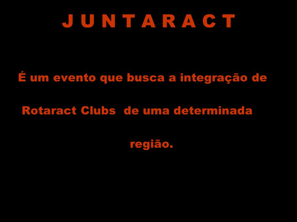 J U N T A R A C T É um evento que busca a integração de Rotaract Clubs de uma determinada região.