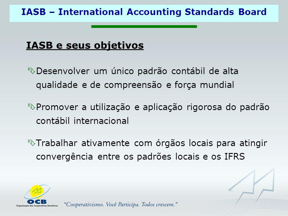 IASB – International Accounting Standards Board  Desenvolver um único padrão contábil de alta qualidade e de compreensão e força mundial  Promover a utilização e aplicação rigorosa do padrão contábil internacional  Trabalhar ativamente com órgãos locais para atingir convergência entre os padrões locais e os IFRS IASB e seus objetivos
