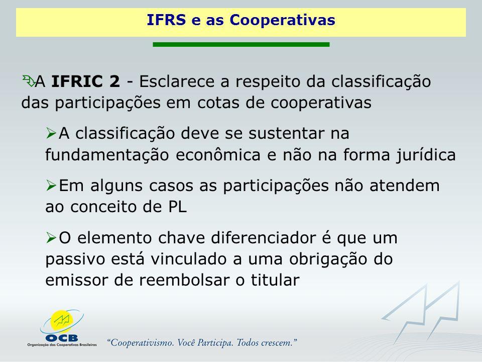  A IFRIC 2 - Esclarece a respeito da classificação das participações em cotas de cooperativas  A classificação deve se sustentar na fundamentação econômica e não na forma jurídica  Em alguns casos as participações não atendem ao conceito de PL  O elemento chave diferenciador é que um passivo está vinculado a uma obrigação do emissor de reembolsar o titular IFRS e as Cooperativas