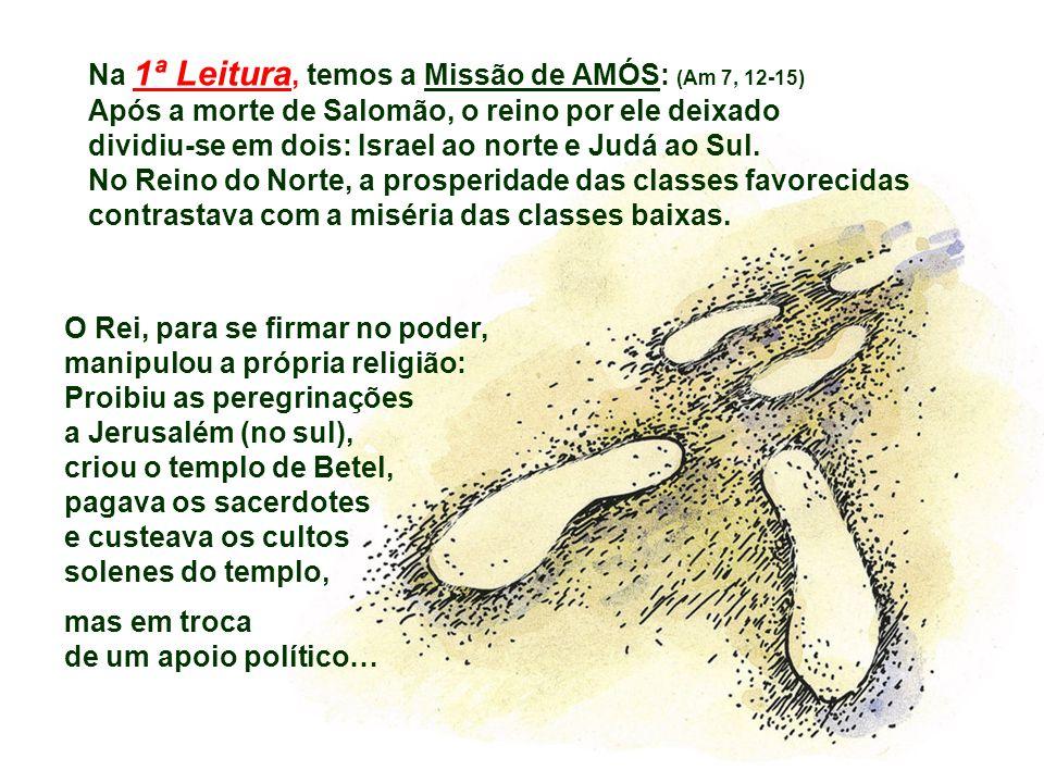 O Rei, para se firmar no poder, manipulou a própria religião: Proibiu as peregrinações a Jerusalém (no sul), criou o templo de Betel, pagava os sacerdotes e custeava os cultos solenes do templo, mas em troca de um apoio político… Na 1ª Leitura, temos a Missão de AMÓS: (Am 7, 12-15) Após a morte de Salomão, o reino por ele deixado dividiu-se em dois: Israel ao norte e Judá ao Sul.