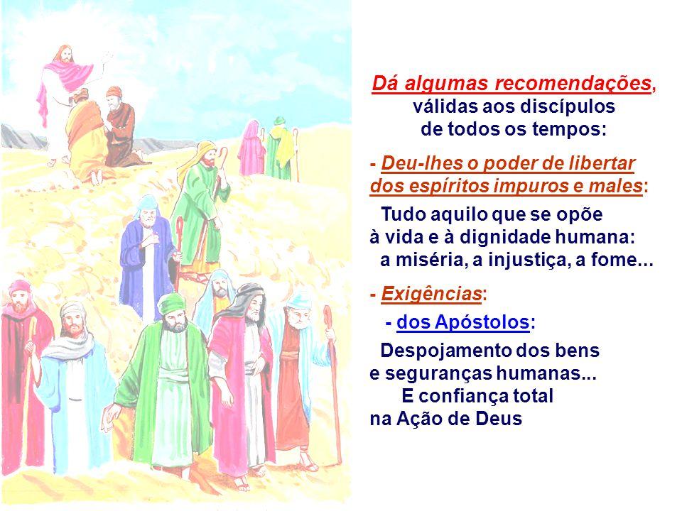 Dá algumas recomendações, válidas aos discípulos de todos os tempos: - Deu-lhes o poder de libertar dos espíritos impuros e males: Tudo aquilo que se opõe à vida e à dignidade humana: a miséria, a injustiça, a fome...