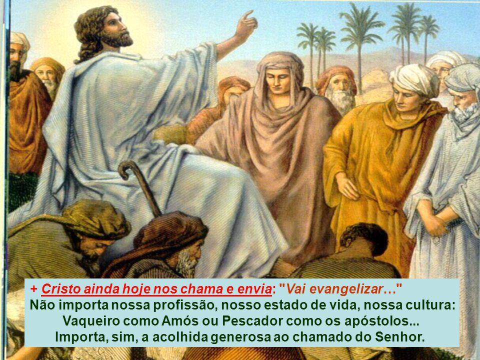 + Cristo ainda hoje nos chama e envia: Vai evangelizar… Não importa nossa profissão, nosso estado de vida, nossa cultura: Vaqueiro como Amós ou Pescador como os apóstolos...