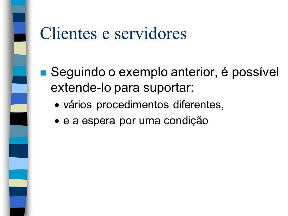 Clientes e servidores n Seguindo o exemplo anterior, é possível extende-lo para suportar:  vários procedimentos diferentes,  e a espera por uma cond