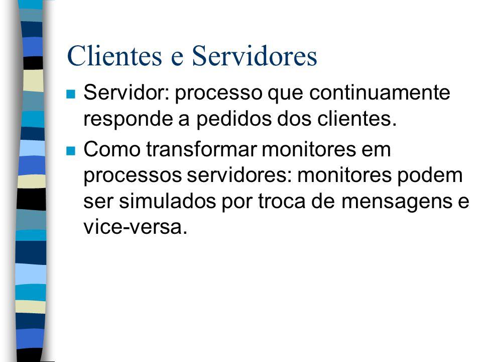 Clientes e Servidores n Servidor: processo que continuamente responde a pedidos dos clientes. n Como transformar monitores em processos servidores: mo