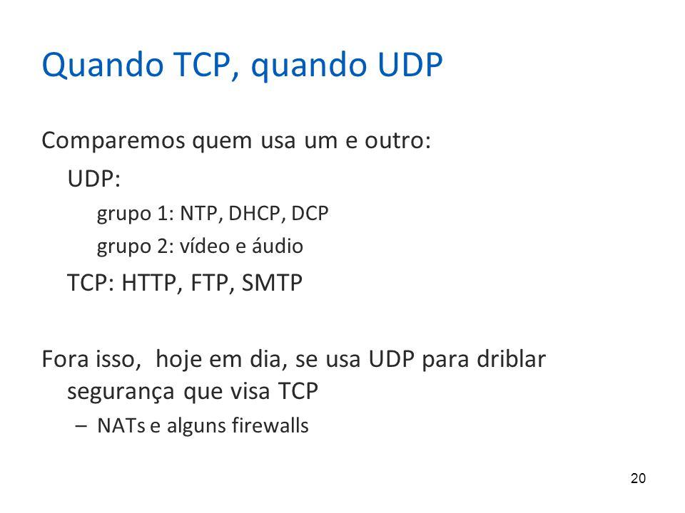 20 Quando TCP, quando UDP Comparemos quem usa um e outro: UDP: grupo 1: NTP, DHCP, DCP grupo 2: vídeo e áudio TCP: HTTP, FTP, SMTP Fora isso, hoje em dia, se usa UDP para driblar segurança que visa TCP –NATs e alguns firewalls