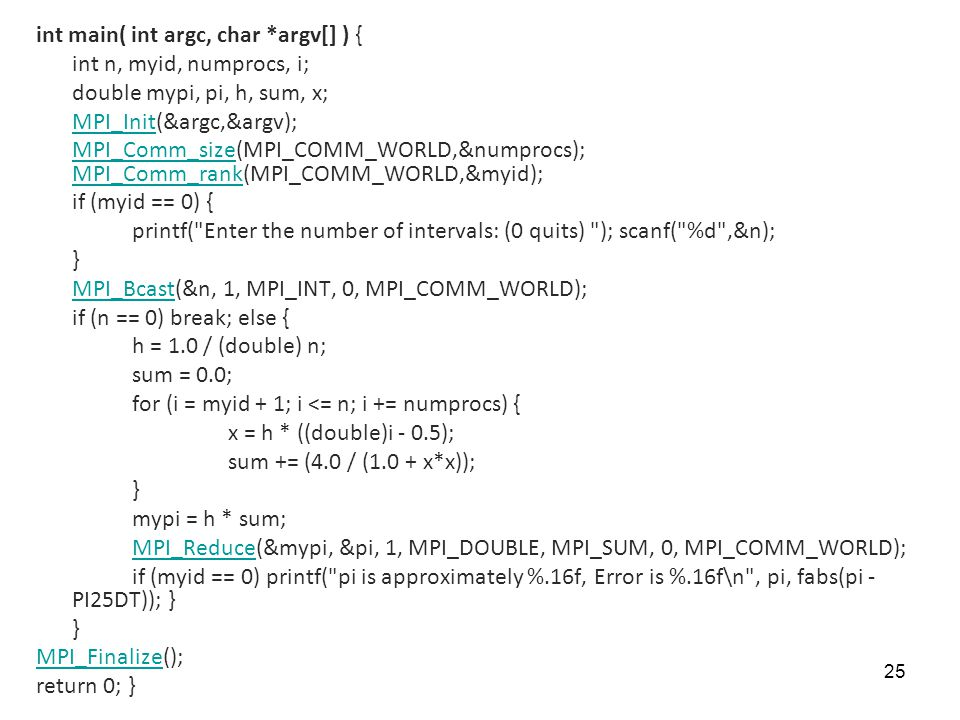 25 int main( int argc, char *argv[] ) { int n, myid, numprocs, i; double mypi, pi, h, sum, x; MPI_InitMPI_Init(&argc,&argv); MPI_Comm_sizeMPI_Comm_siz