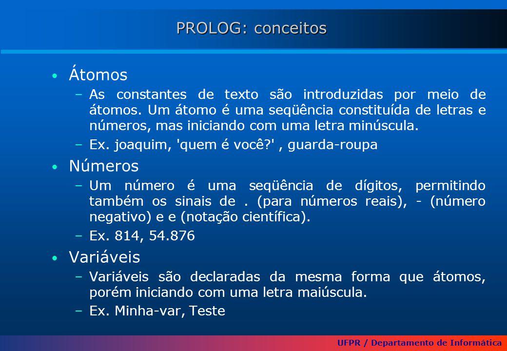 UFPR / Departamento de Informática PROLOG: conceitos Átomos –As constantes de texto são introduzidas por meio de átomos. Um átomo é uma seqüência cons