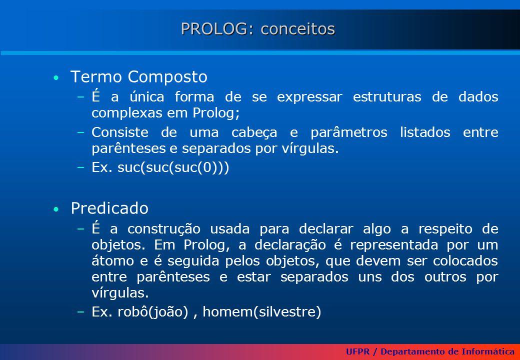 UFPR / Departamento de Informática PROLOG: conceitos Termo Composto –É a única forma de se expressar estruturas de dados complexas em Prolog; –Consiste de uma cabeça e parâmetros listados entre parênteses e separados por vírgulas.