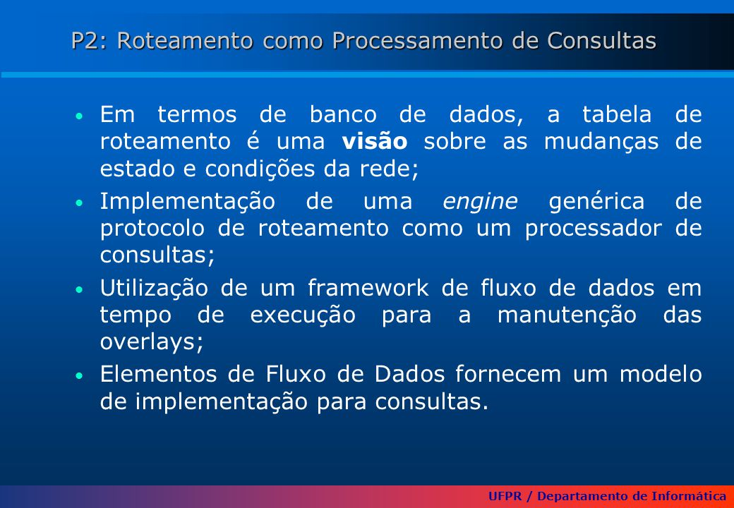 UFPR / Departamento de Informática P2: Roteamento como Processamento de Consultas Em termos de banco de dados, a tabela de roteamento é uma visão sobre as mudanças de estado e condições da rede; Implementação de uma engine genérica de protocolo de roteamento como um processador de consultas; Utilização de um framework de fluxo de dados em tempo de execução para a manutenção das overlays; Elementos de Fluxo de Dados fornecem um modelo de implementação para consultas.