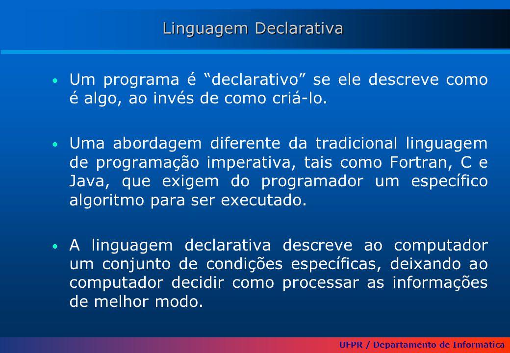 UFPR / Departamento de Informática Linguagem Declarativa Um programa é declarativo se ele descreve como é algo, ao invés de como criá-lo.