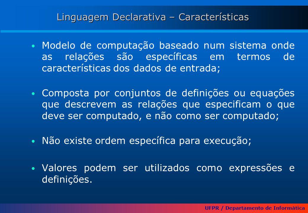 UFPR / Departamento de Informática Linguagem Declarativa – Características Modelo de computação baseado num sistema onde as relações são específicas em termos de características dos dados de entrada; Composta por conjuntos de definições ou equações que descrevem as relações que especificam o que deve ser computado, e não como ser computado; Não existe ordem específica para execução; Valores podem ser utilizados como expressões e definições.