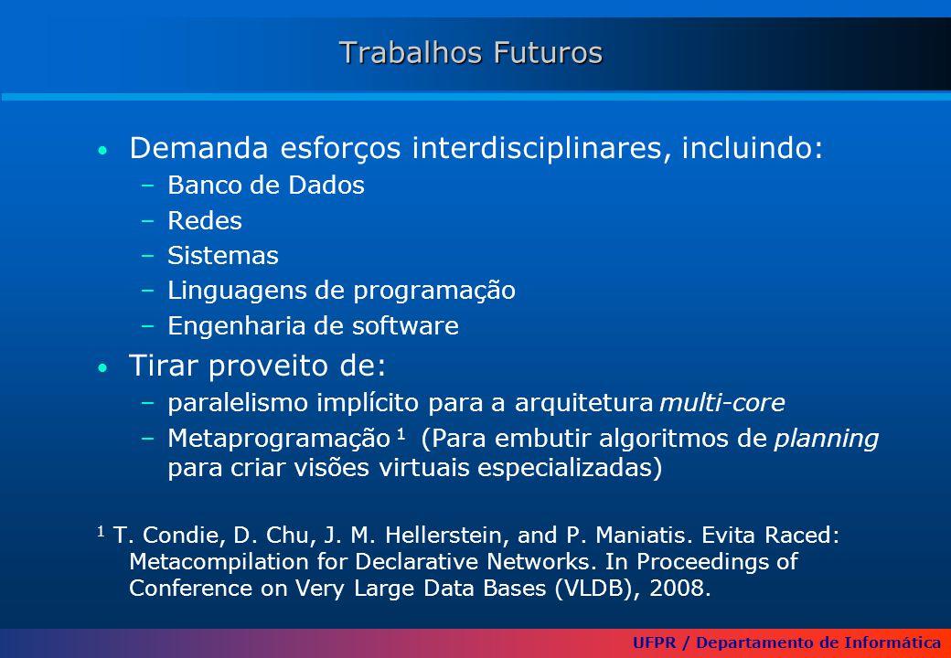 UFPR / Departamento de Informática Trabalhos Futuros Demanda esforços interdisciplinares, incluindo: –Banco de Dados –Redes –Sistemas –Linguagens de programação –Engenharia de software Tirar proveito de: –paralelismo implícito para a arquitetura multi-core –Metaprogramação 1 (Para embutir algoritmos de planning para criar visões virtuais especializadas) 1 T.