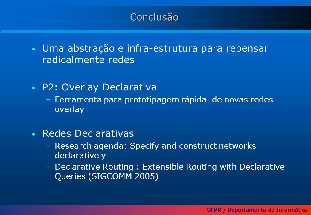 UFPR / Departamento de Informática Conclusão Uma abstração e infra-estrutura para repensar radicalmente redes P2: Overlay Declarativa –Ferramenta para prototipagem rápida de novas redes overlay Redes Declarativas –Research agenda: Specify and construct networks declaratively –Declarative Routing : Extensible Routing with Declarative Queries (SIGCOMM 2005)