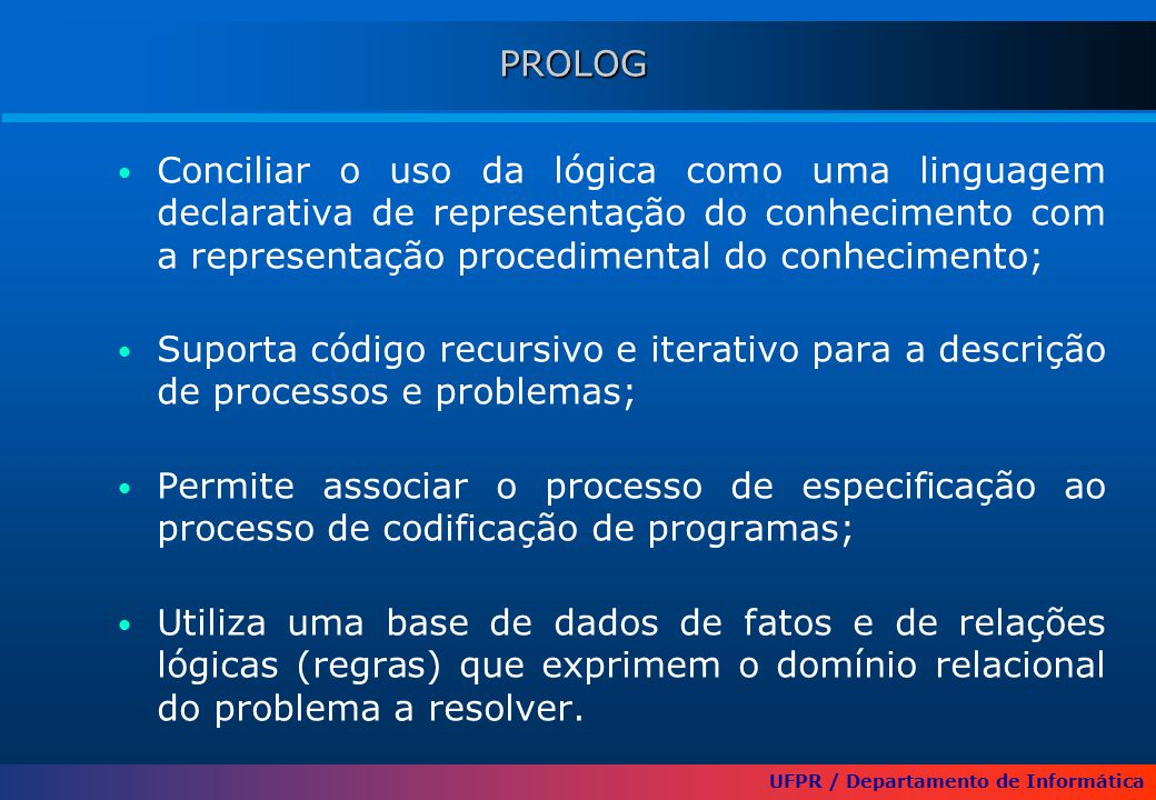 UFPR / Departamento de Informática PROLOG Conciliar o uso da lógica como uma linguagem declarativa de representação do conhecimento com a representação procedimental do conhecimento; Suporta código recursivo e iterativo para a descrição de processos e problemas; Permite associar o processo de especificação ao processo de codificação de programas; Utiliza uma base de dados de fatos e de relações lógicas (regras) que exprimem o domínio relacional do problema a resolver.