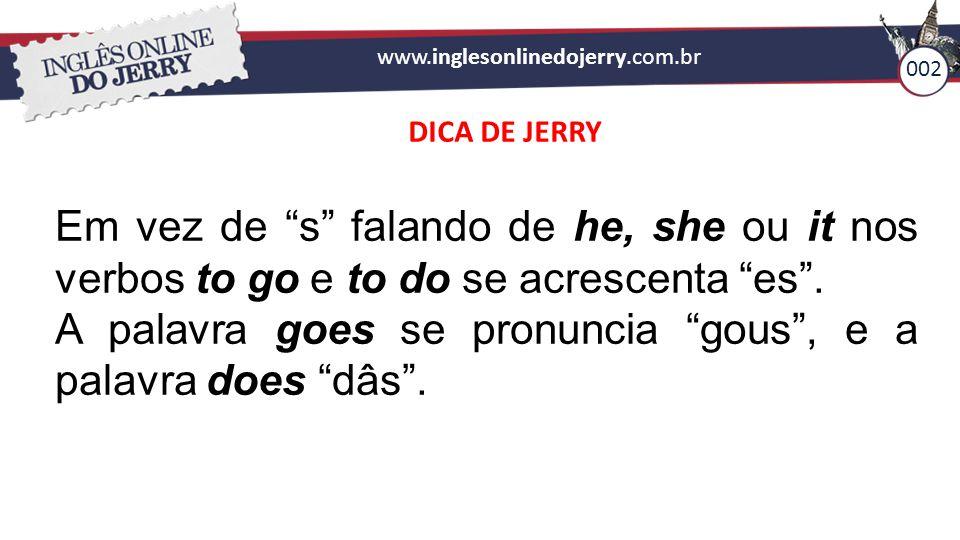"""www.inglesonlinedojerry.com.br 002 DICA DE JERRY Em vez de """"s"""" falando de he, she ou it nos verbos to go e to do se acrescenta """"es"""". A palavra goes se"""