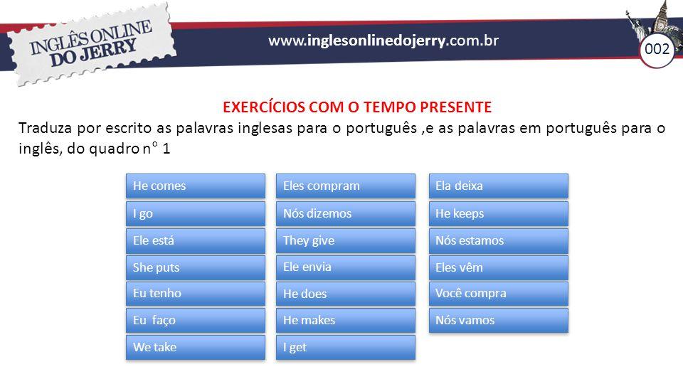 www.inglesonlinedojerry.com.br 002 EXERCÍCIOS COM O TEMPO PRESENTE Traduza por escrito as palavras inglesas para o português,e as palavras em portuguê