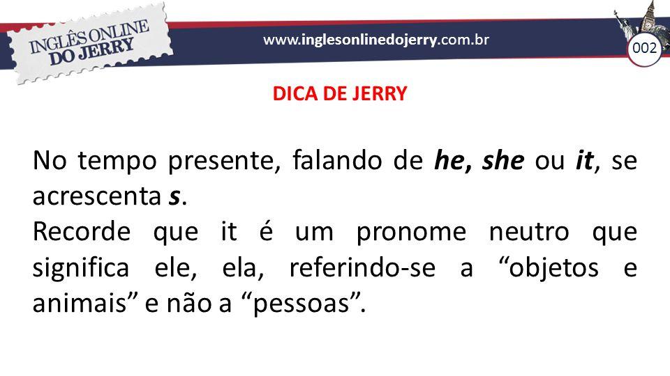 www.inglesonlinedojerry.com.br 002 No tempo presente, falando de he, she ou it, se acrescenta s. Recorde que it é um pronome neutro que significa ele,