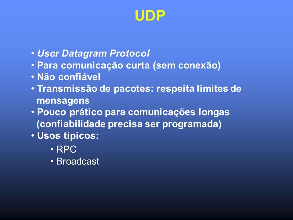 UDP User Datagram Protocol Para comunicação curta (sem conexão) Não confiável Transmissão de pacotes: respeita limites de mensagens Pouco prático para comunicações longas (confiabilidade precisa ser programada) Usos típicos: RPC Broadcast