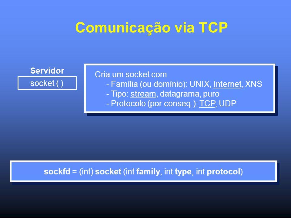 Comunicação via TCP Servidor socket ( ) Cria um socket com - Família (ou domínio): UNIX, Internet, XNS - Tipo: stream, datagrama, puro - Protocolo (por conseq.): TCP, UDP sockfd = (int) socket (int family, int type, int protocol)