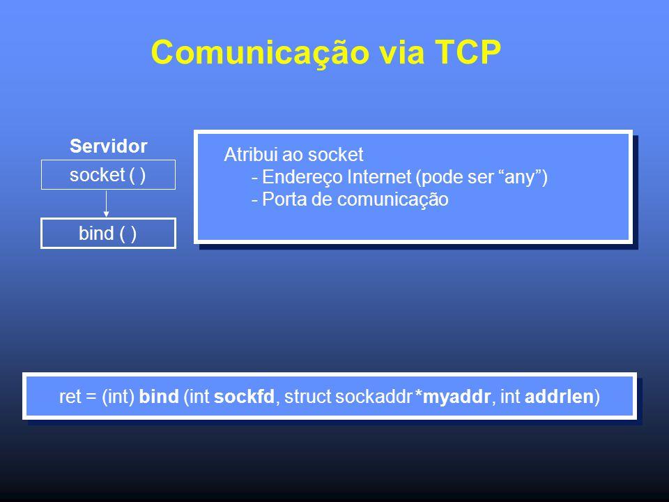Comunicação via TCP Servidor socket ( ) bind ( ) Atribui ao socket - Endereço Internet (pode ser any ) - Porta de comunicação ret = (int) bind (int sockfd, struct sockaddr *myaddr, int addrlen)