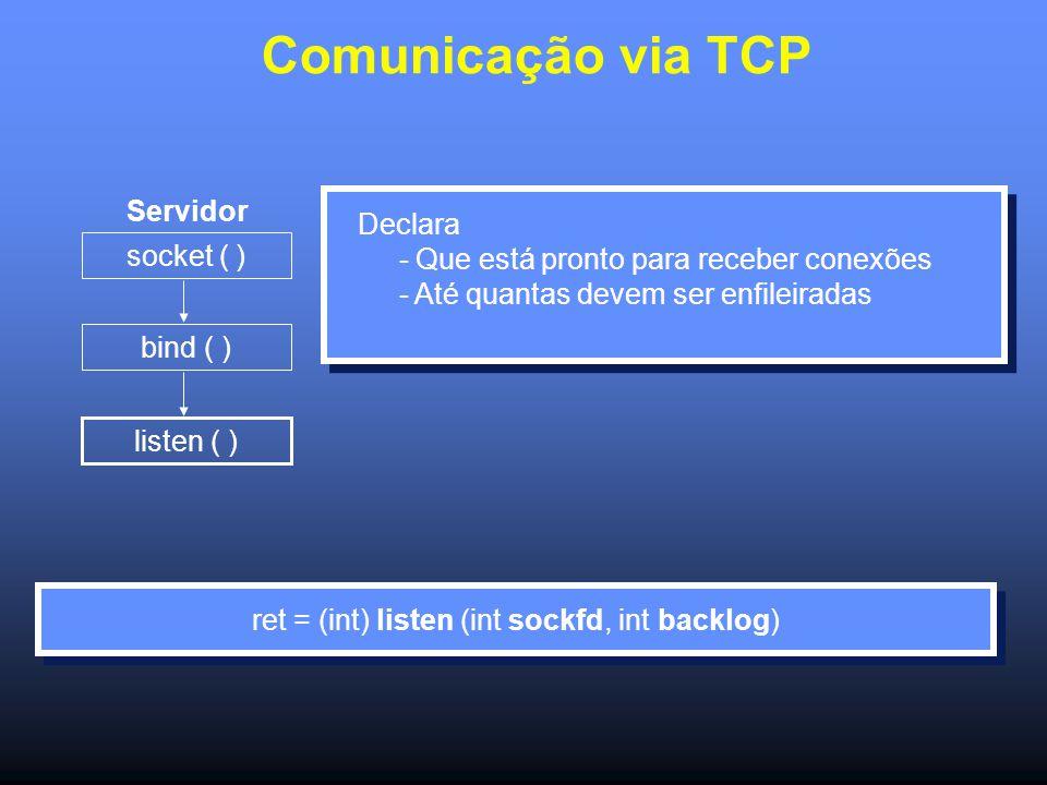 Comunicação via TCP Servidor socket ( ) bind ( ) listen ( ) Declara - Que está pronto para receber conexões - Até quantas devem ser enfileiradas ret = (int) listen (int sockfd, int backlog)