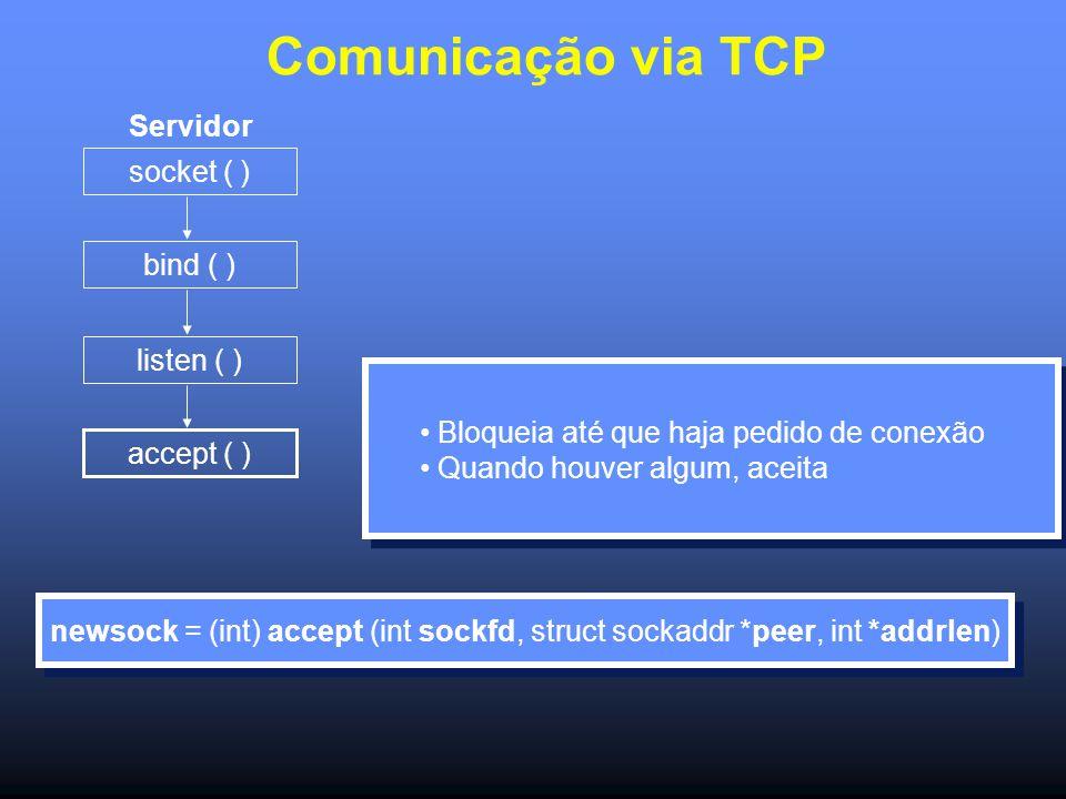 Comunicação via TCP Servidor socket ( ) bind ( ) listen ( ) accept ( ) newsock = (int) accept (int sockfd, struct sockaddr *peer, int *addrlen) Bloqueia até que haja pedido de conexão Quando houver algum, aceita