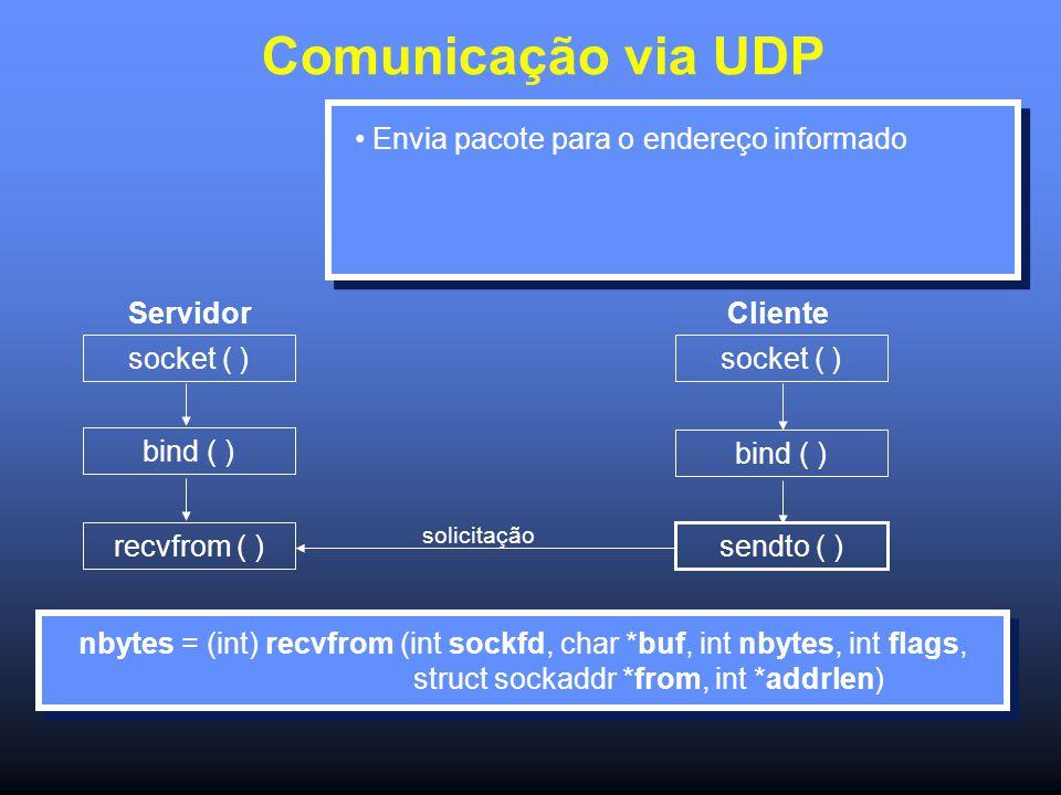 Comunicação via UDP Servidor socket ( ) bind ( ) recvfrom ( ) socket ( ) bind ( ) sendto ( ) solicitação Cliente Envia pacote para o endereço informado nbytes = (int) recvfrom (int sockfd, char *buf, int nbytes, int flags, struct sockaddr *from, int *addrlen) nbytes = (int) recvfrom (int sockfd, char *buf, int nbytes, int flags, struct sockaddr *from, int *addrlen)