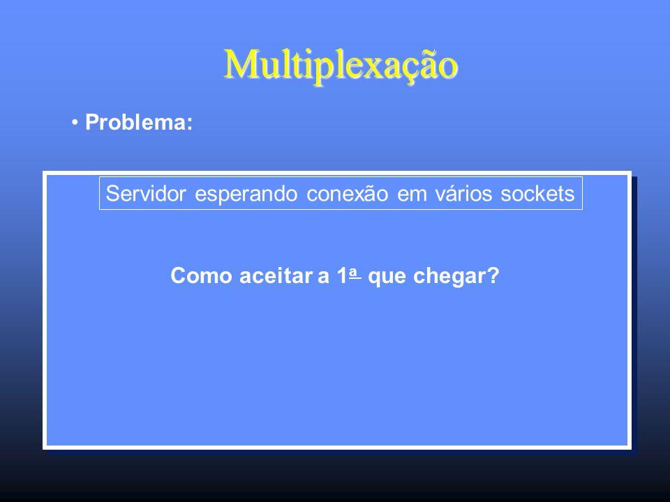 Multiplexação Multiplexação Problema: Servidor esperando conexão em vários sockets Como aceitar a 1 a que chegar