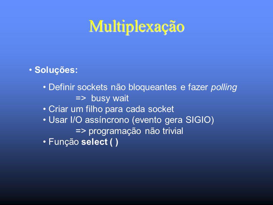 Multiplexação Soluções: Definir sockets não bloqueantes e fazer polling => busy wait Criar um filho para cada socket Usar I/O assíncrono (evento gera SIGIO) => programação não trivial Função select ( )