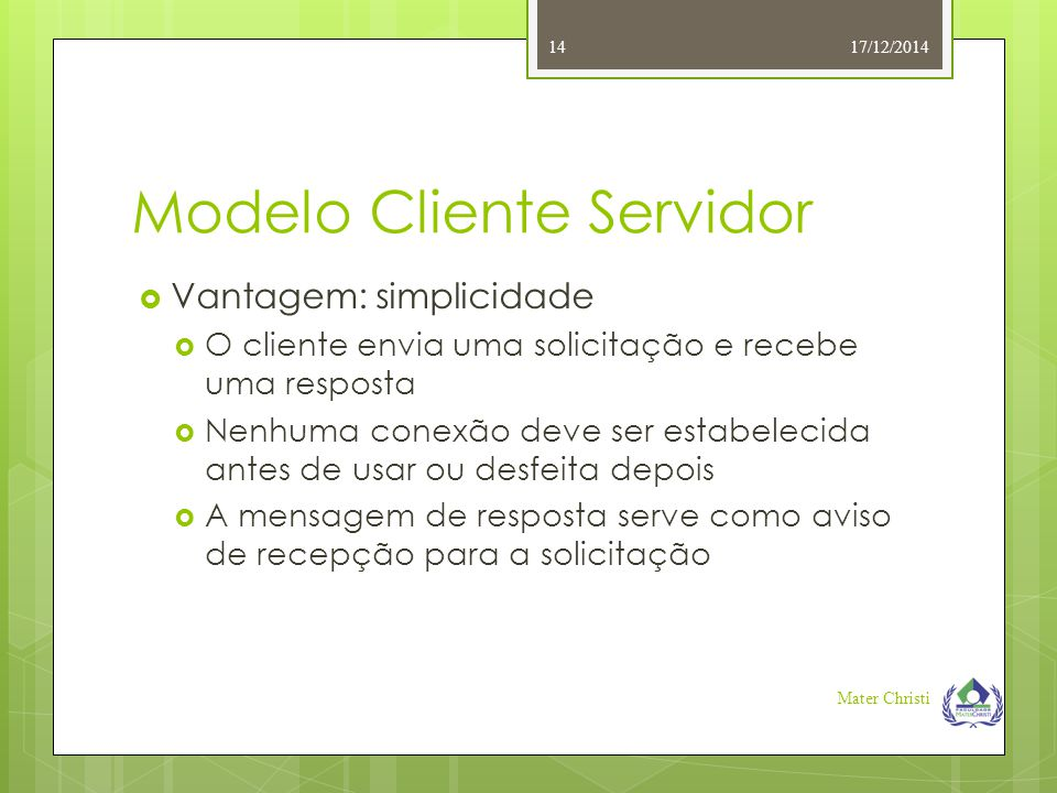 Modelo Cliente Servidor 17/12/2014 Mater Christi 14  Vantagem: simplicidade  O cliente envia uma solicitação e recebe uma resposta  Nenhuma conexão