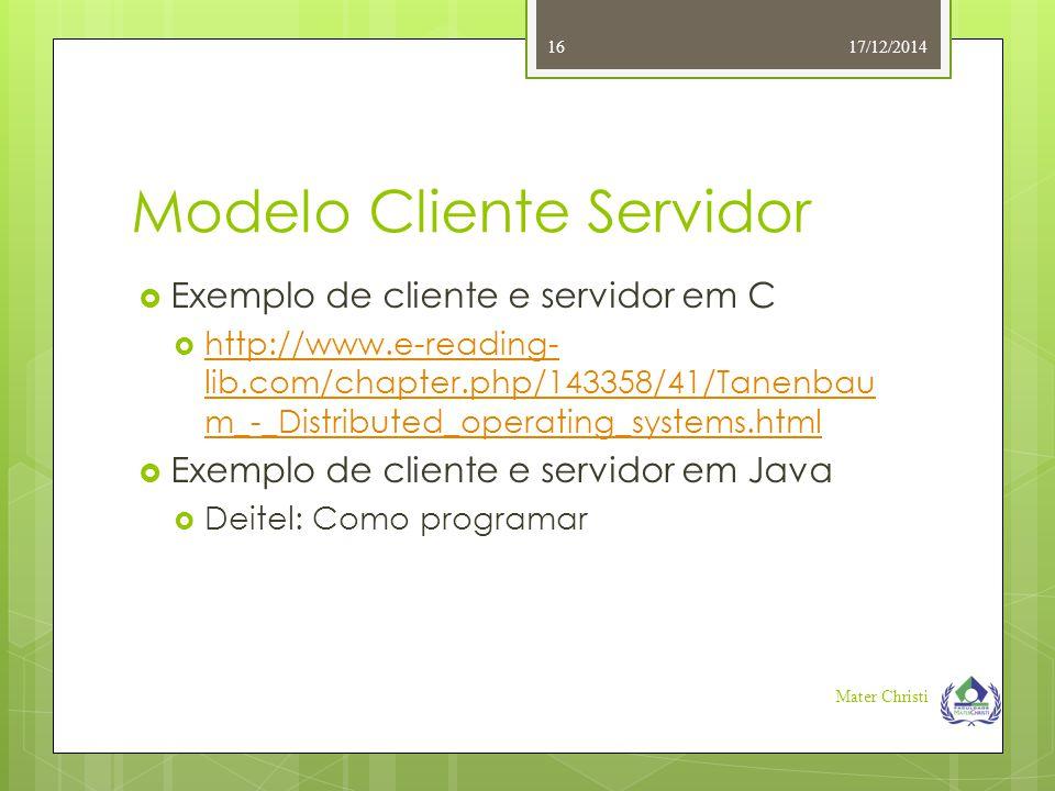 Modelo Cliente Servidor 17/12/2014 Mater Christi 16  Exemplo de cliente e servidor em C  http://www.e-reading- lib.com/chapter.php/143358/41/Tanenba