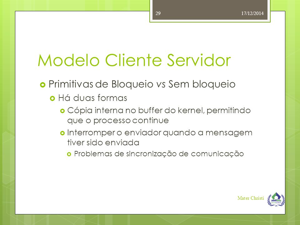 Modelo Cliente Servidor 17/12/2014 Mater Christi 29  Primitivas de Bloqueio vs Sem bloqueio  Há duas formas  Cópia interna no buffer do kernel, per