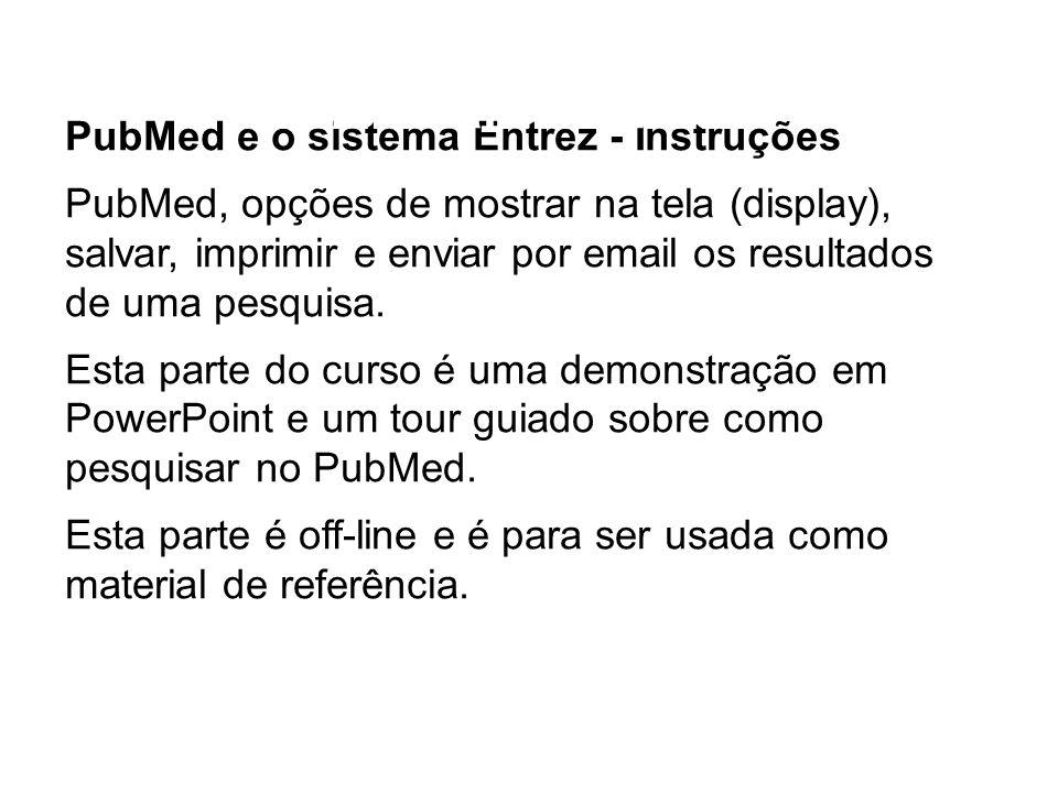 PubMed e o sistema Entrez - Instruções PubMed, opções de mostrar na tela (display), salvar, imprimir e enviar por email os resultados de uma pesquisa.