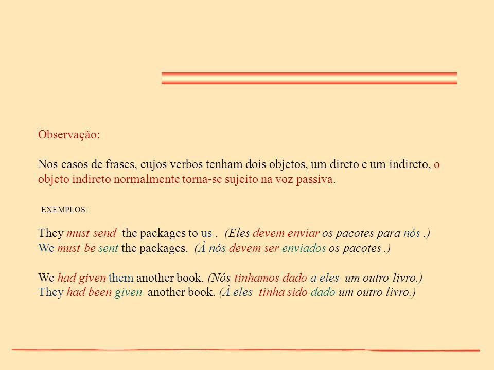 Observação: Nos casos de frases, cujos verbos tenham dois objetos, um direto e um indireto, o objeto indireto normalmente torna-se sujeito na voz pass