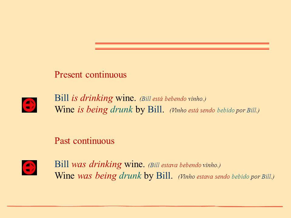 Present continuous Bill is drinking wine. (Bill está bebendo vinho.) Wine is being drunk by Bill. (Vinho está sendo bebido por Bill.) Past continuous