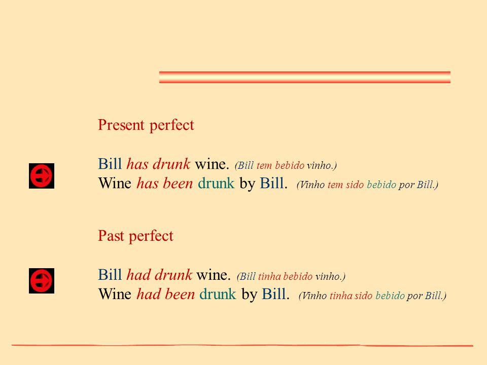 Present perfect Bill has drunk wine. (Bill tem bebido vinho.) Wine has been drunk by Bill. (Vinho tem sido bebido por Bill.) Past perfect Bill had dru