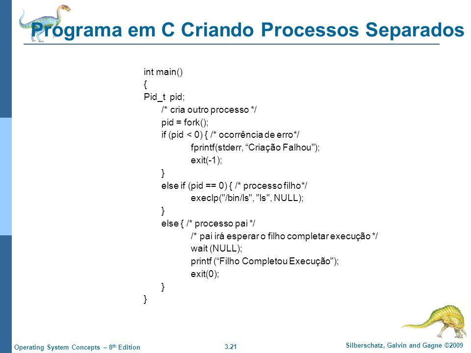 3.21 Silberschatz, Galvin and Gagne ©2009 Operating System Concepts – 8 th Edition Programa em C Criando Processos Separados int main() { Pid_t pid; /* cria outro processo */ pid = fork(); if (pid < 0) { /* ocorrência de erro*/ fprintf(stderr, Criação Falhou ); exit(-1); } else if (pid == 0) { /* processo filho*/ execlp( /bin/ls , ls , NULL); } else { /* processo pai */ /* pai irá esperar o filho completar execução */ wait (NULL); printf ( Filho Completou Execução ); exit(0); }