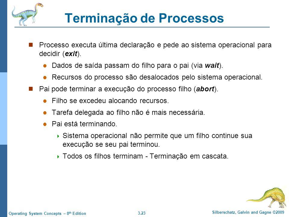 3.23 Silberschatz, Galvin and Gagne ©2009 Operating System Concepts – 8 th Edition Terminação de Processos Processo executa última declaração e pede ao sistema operacional para decidir (exit).
