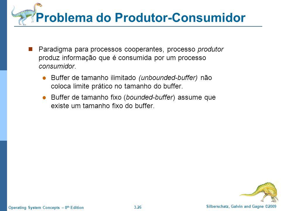 3.26 Silberschatz, Galvin and Gagne ©2009 Operating System Concepts – 8 th Edition Problema do Produtor-Consumidor Paradigma para processos cooperantes, processo produtor produz informação que é consumida por um processo consumidor.