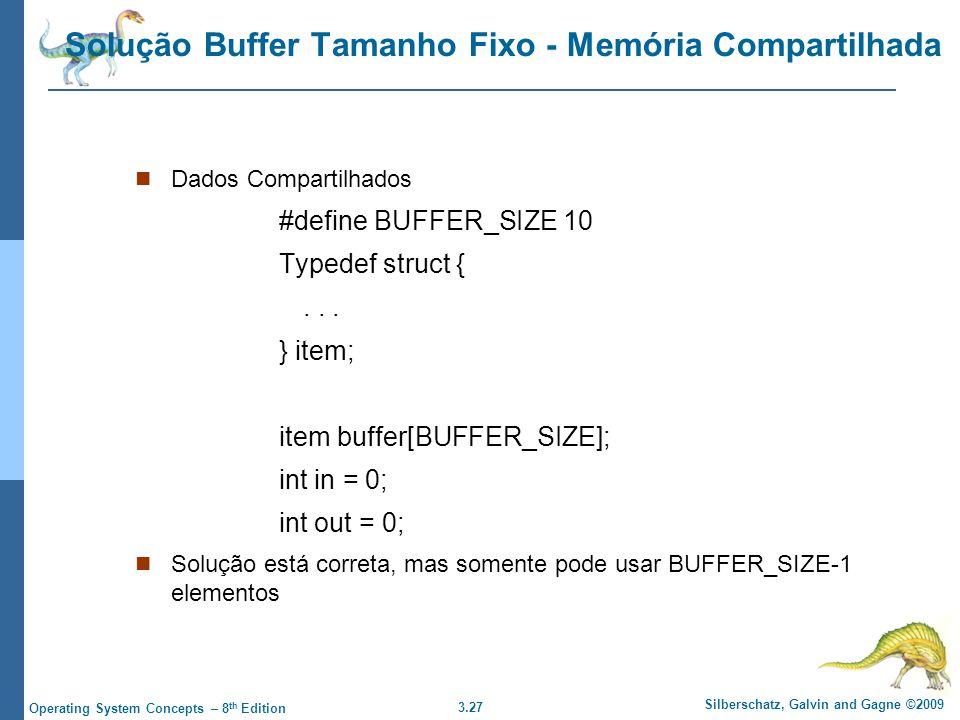 3.27 Silberschatz, Galvin and Gagne ©2009 Operating System Concepts – 8 th Edition Solução Buffer Tamanho Fixo - Memória Compartilhada Dados Compartilhados #define BUFFER_SIZE 10 Typedef struct {...