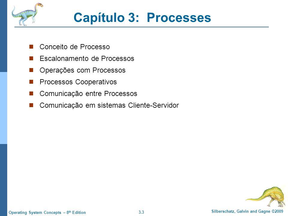 3.3 Silberschatz, Galvin and Gagne ©2009 Operating System Concepts – 8 th Edition Capítulo 3: Processes Conceito de Processo Escalonamento de Processos Operações com Processos Processos Cooperativos Comunicação entre Processos Comunicação em sistemas Cliente-Servidor