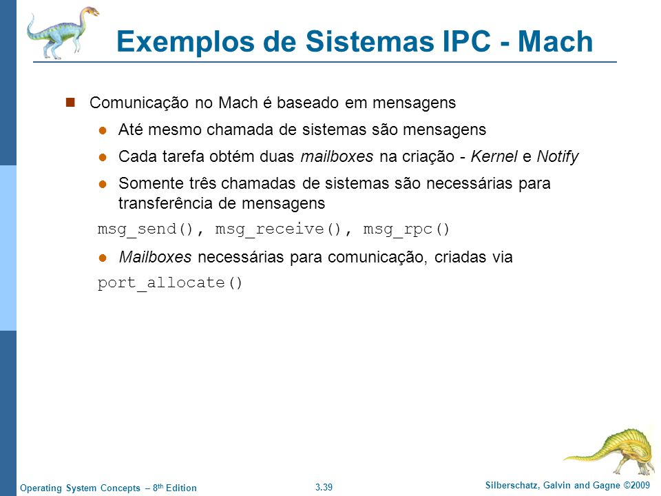 3.39 Silberschatz, Galvin and Gagne ©2009 Operating System Concepts – 8 th Edition Exemplos de Sistemas IPC - Mach Comunicação no Mach é baseado em mensagens Até mesmo chamada de sistemas são mensagens Cada tarefa obtém duas mailboxes na criação - Kernel e Notify Somente três chamadas de sistemas são necessárias para transferência de mensagens msg_send(), msg_receive(), msg_rpc() Mailboxes necessárias para comunicação, criadas via port_allocate()