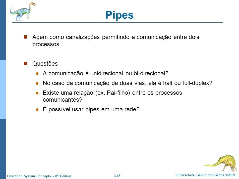 3.45 Silberschatz, Galvin and Gagne ©2009 Operating System Concepts – 8 th Edition Pipes Agem como canalizações permitindo a comunicação entre dois processos Questões A comunicação é unidirecional ou bi-direcional.